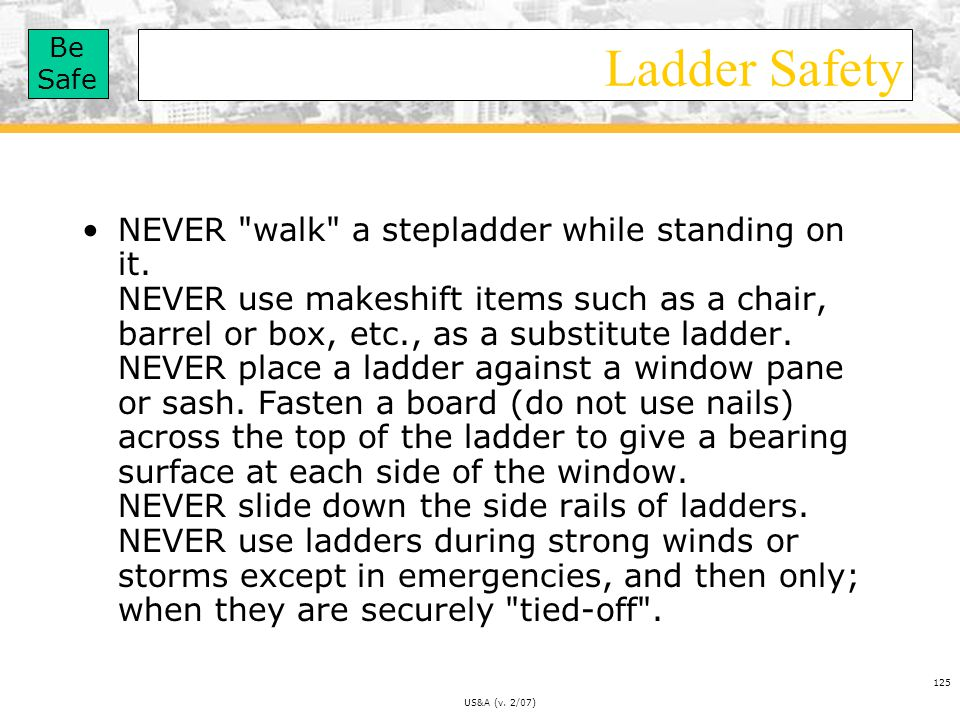 Be Safe US&A (v.2/07) 125 Ladder Safety NEVER walk a stepladder while standing on it.