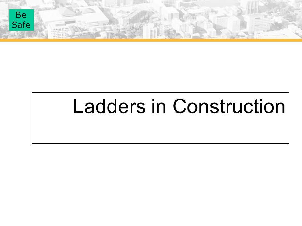 Be Safe Ladders in Construction