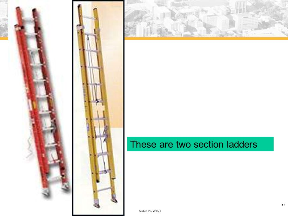 Be Safe US&A (v. 2/07) 54 These are two section ladders
