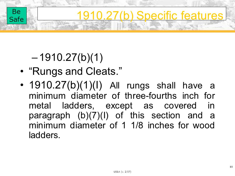 Be Safe US&A (v.2/07) 85 1910.27(b) Specific features –1910.27(b)(1) Rungs and Cleats.