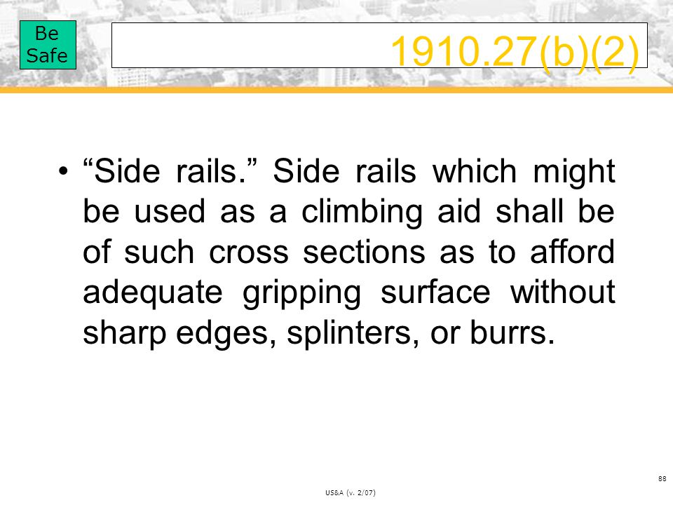 Be Safe US&A (v.2/07) 88 1910.27(b)(2) Side rails.