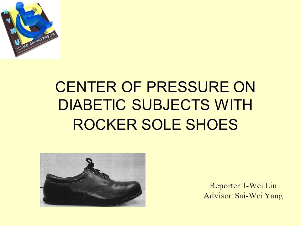 CENTER OF PRESSURE ON DIABETIC SUBJECTS WITH ROCKER SOLE SHOES Reporter: I-Wei Lin Advisor: Sai-Wei Yang