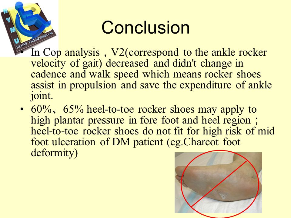 Conclusion In spatial temporal parameter, rocker sole increase in cadence but decrease in walk speed 60% and 65% rocker shoes show a great pressure relieve than 55% rocker shoes All rocker shoes will shift load-bearing to mid foot and increase mid foot contact area Effects of55% 60% and 65% rocker shoes are not consistent, the reason might be the pivot of 55% rocker shoe is in the mid foot area and others are around 1 MTH