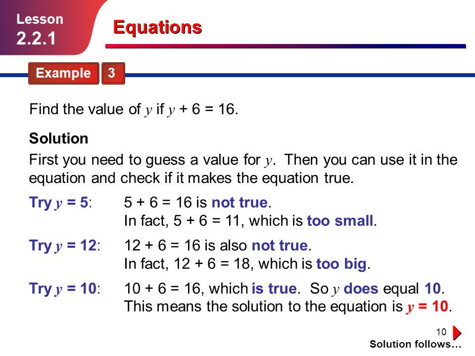 10 Example 3 Find the value of y if y + 6 = 16. Solution follows… Lesson 2.2.1 Equations Solution First you need to guess a value for y. Then you can