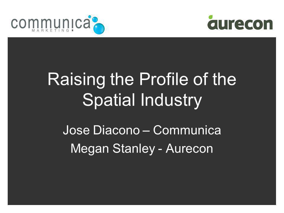 Raising the Profile of the Spatial Industry Jose Diacono – Communica Megan Stanley - Aurecon