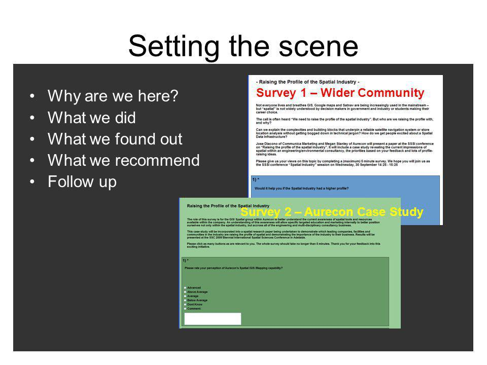 Setting the scene Why are we here? What we did What we found out What we recommend Follow up Survey 1 – Wider Community Survey 2 – Aurecon Case Study