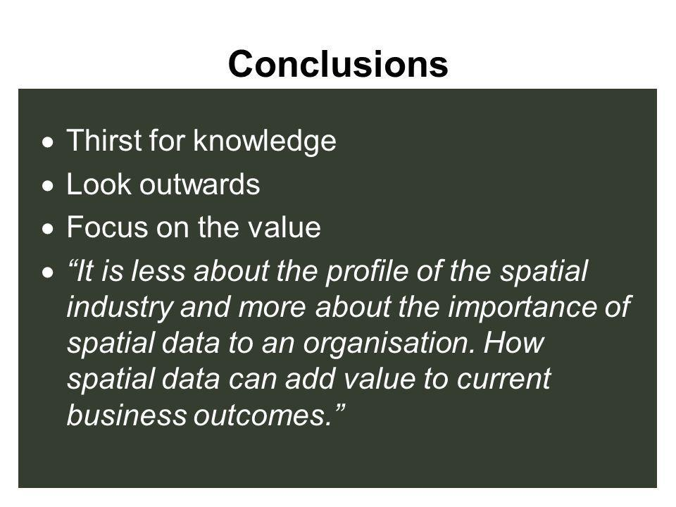 Conclusions Thirst for knowledge Look outwards Focus on the value It is less about the profile of the spatial industry and more about the importance o