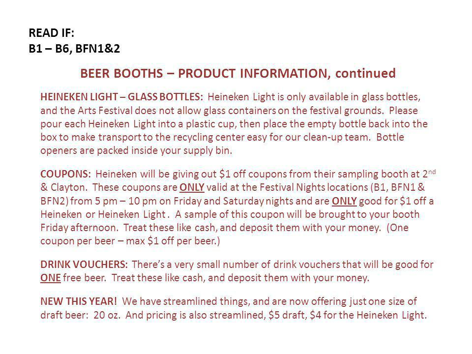 READ IF: B1 – B6, BFN1&2 BEER BOOTHS – PRODUCT INFORMATION, continued HEINEKEN LIGHT – GLASS BOTTLES: Heineken Light is only available in glass bottles, and the Arts Festival does not allow glass containers on the festival grounds.