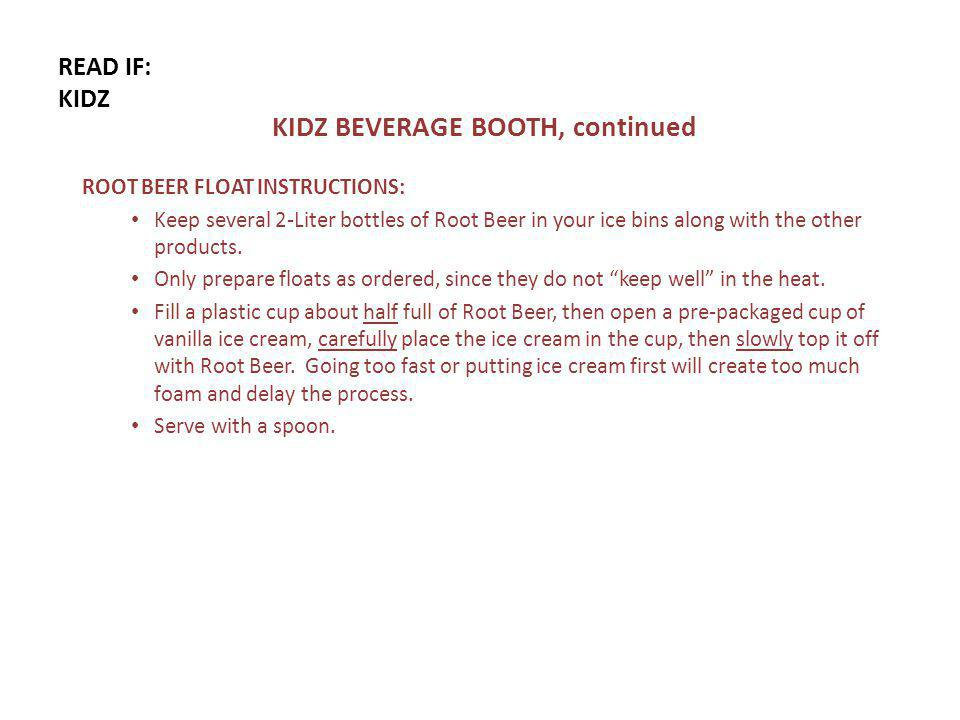 READ IF: KIDZ KIDZ BEVERAGE BOOTH, continued ROOT BEER FLOAT INSTRUCTIONS: Keep several 2-Liter bottles of Root Beer in your ice bins along with the other products.