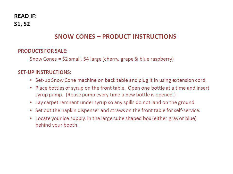 READ IF: S1, S2 SNOW CONES – PRODUCT INSTRUCTIONS PRODUCTS FOR SALE: Snow Cones = $2 small, $4 large (cherry, grape & blue raspberry) SET-UP INSTRUCTIONS: Set-up Snow Cone machine on back table and plug it in using extension cord.