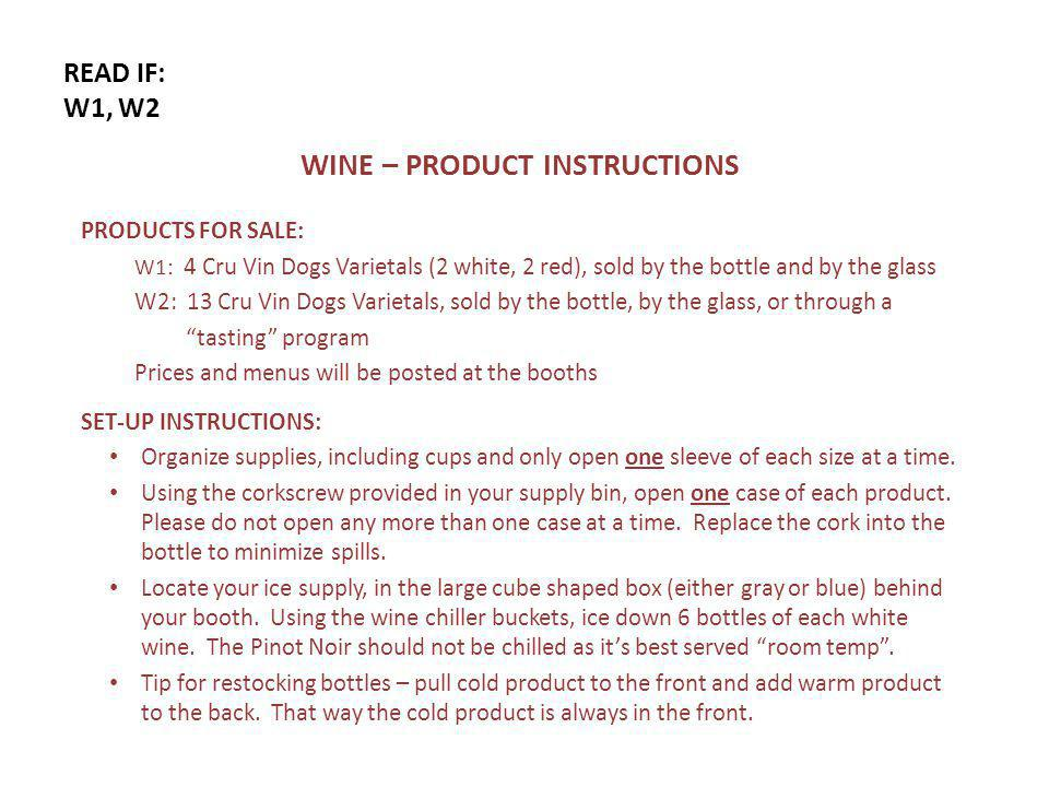 READ IF: W1, W2 WINE – PRODUCT INSTRUCTIONS PRODUCTS FOR SALE: W1: 4 Cru Vin Dogs Varietals (2 white, 2 red), sold by the bottle and by the glass W2: 13 Cru Vin Dogs Varietals, sold by the bottle, by the glass, or through a tasting program Prices and menus will be posted at the booths SET-UP INSTRUCTIONS: Organize supplies, including cups and only open one sleeve of each size at a time.