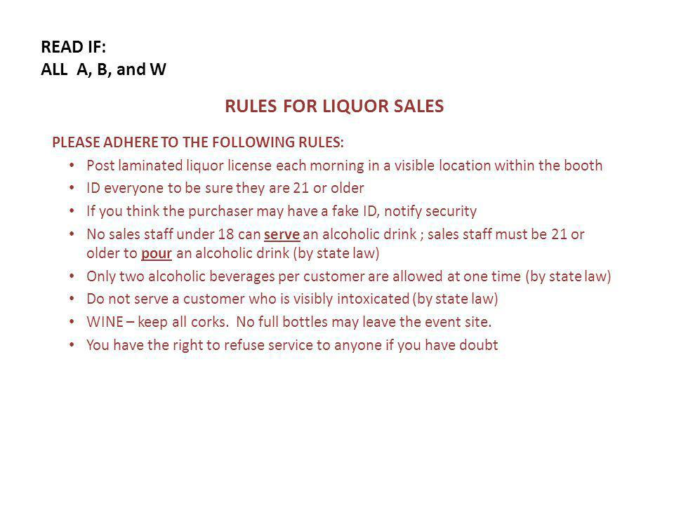 READ IF: ALL A, B, and W RULES FOR LIQUOR SALES PLEASE ADHERE TO THE FOLLOWING RULES: Post laminated liquor license each morning in a visible location within the booth ID everyone to be sure they are 21 or older If you think the purchaser may have a fake ID, notify security No sales staff under 18 can serve an alcoholic drink ; sales staff must be 21 or older to pour an alcoholic drink (by state law) Only two alcoholic beverages per customer are allowed at one time (by state law) Do not serve a customer who is visibly intoxicated (by state law) WINE – keep all corks.