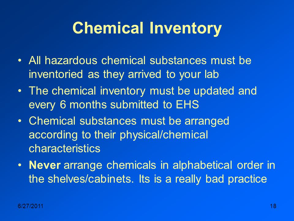 Chemical Inventory All hazardous chemical substances must be inventoried as they arrived to your lab The chemical inventory must be updated and every 6 months submitted to EHS Chemical substances must be arranged according to their physical/chemical characteristics Never arrange chemicals in alphabetical order in the shelves/cabinets.