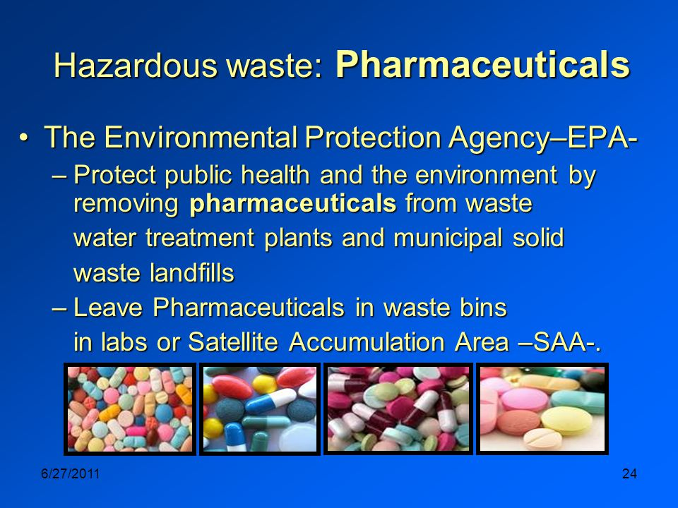 6/27/201124 Hazardous waste: Pharmaceuticals The Environmental Protection Agency–EPA-The Environmental Protection Agency–EPA- –Protect public health and the environment by removing pharmaceuticals from waste water treatment plants and municipal solid waste landfills –Leave Pharmaceuticals in waste bins in labs or Satellite Accumulation Area –SAA-.
