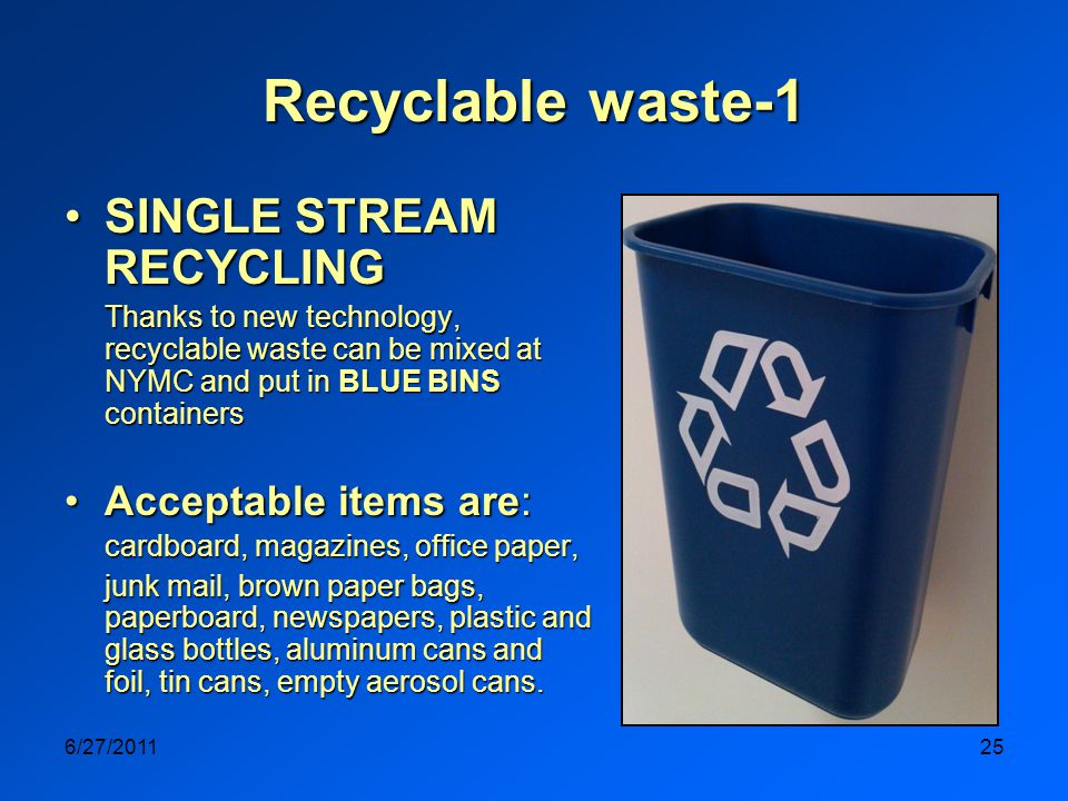 6/27/201125 Recyclable waste-1 SINGLE STREAM RECYCLINGSINGLE STREAM RECYCLING Thanks to new technology, recyclable waste can be mixed at NYMC and put in BLUE BINS containers Acceptable items are:Acceptable items are: cardboard, magazines, office paper, junk mail, brown paper bags, paperboard, newspapers, plastic and glass bottles, aluminum cans and foil, tin cans, empty aerosol cans.