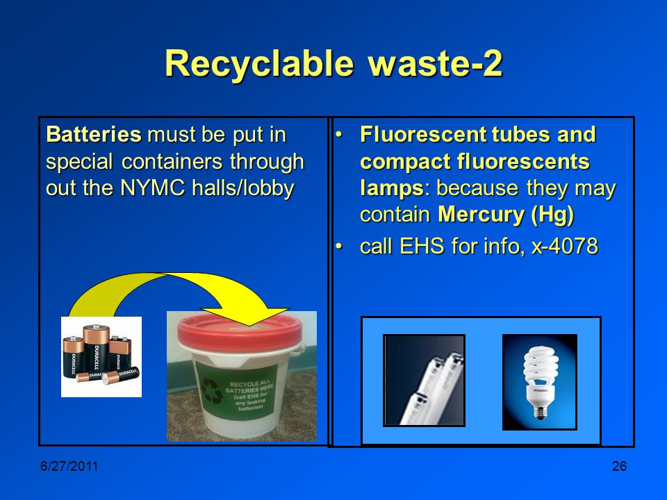 6/27/201126 Recyclable waste-2 Fluorescent tubes and compact fluorescents lamps: because they may contain Mercury (Hg)Fluorescent tubes and compact fluorescents lamps: because they may contain Mercury (Hg) call EHS for info, x-4078call EHS for info, x-4078 Batteries must be put in special containers through out the NYMC halls/lobby
