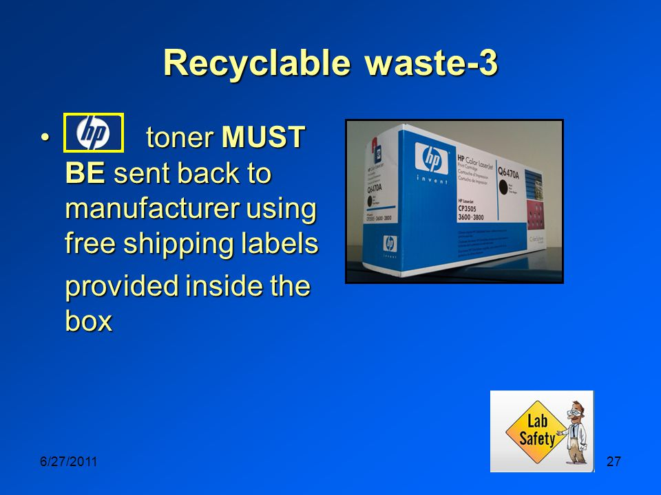 6/27/201127 Recyclable waste-3 toner MUST BE sent back to manufacturer using free shipping labels toner MUST BE sent back to manufacturer using free shipping labels provided inside the box
