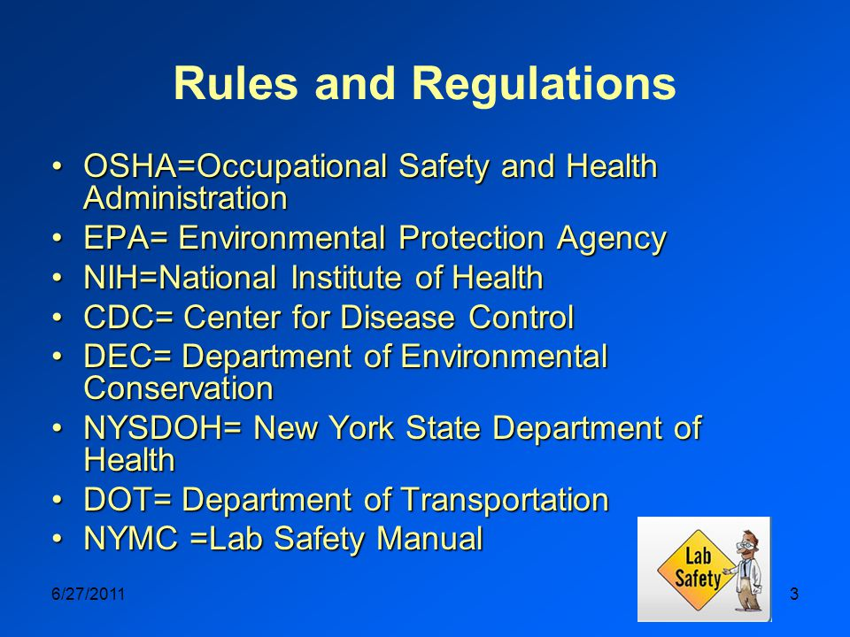 6/27/20113 Rules and Regulations OSHA=Occupational Safety and Health AdministrationOSHA=Occupational Safety and Health Administration EPA= Environmental Protection AgencyEPA= Environmental Protection Agency NIH=National Institute of HealthNIH=National Institute of Health CDC= Center for Disease ControlCDC= Center for Disease Control DEC= Department of Environmental ConservationDEC= Department of Environmental Conservation NYSDOH= New York State Department of HealthNYSDOH= New York State Department of Health DOT= Department of TransportationDOT= Department of Transportation NYMC =Lab Safety ManualNYMC =Lab Safety Manual