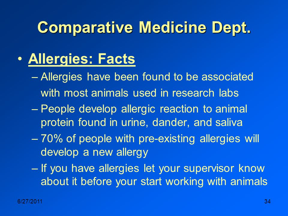 6/27/201134 Allergies: Facts –Allergies have been found to be associated with most animals used in research labs –People develop allergic reaction to animal protein found in urine, dander, and saliva –70% of people with pre-existing allergies will develop a new allergy –If you have allergies let your supervisor know about it before your start working with animals Comparative Medicine Dept.