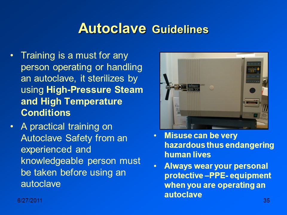 6/27/201135 Autoclave Guidelines Training is a must for any person operating or handling an autoclave, it sterilizes by using High-Pressure Steam and High Temperature Conditions A practical training on Autoclave Safety from an experienced and knowledgeable person must be taken before using an autoclave Misuse can be very hazardous thus endangering human lives Always wear your personal protective –PPE- equipment when you are operating an autoclave