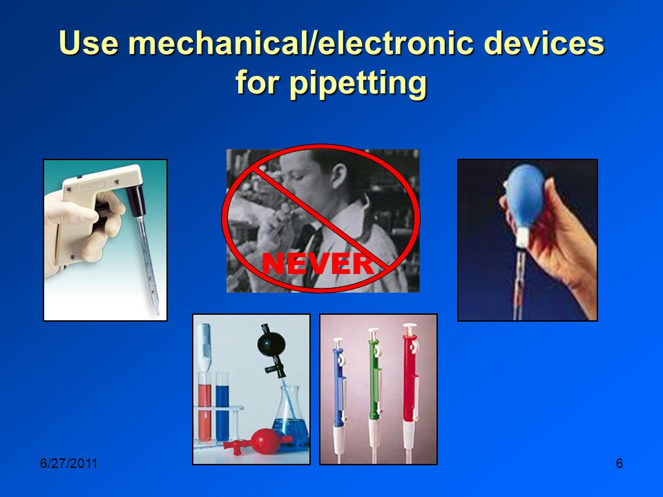 6/27/20116 Use mechanical/electronic devices for pipetting NEVER