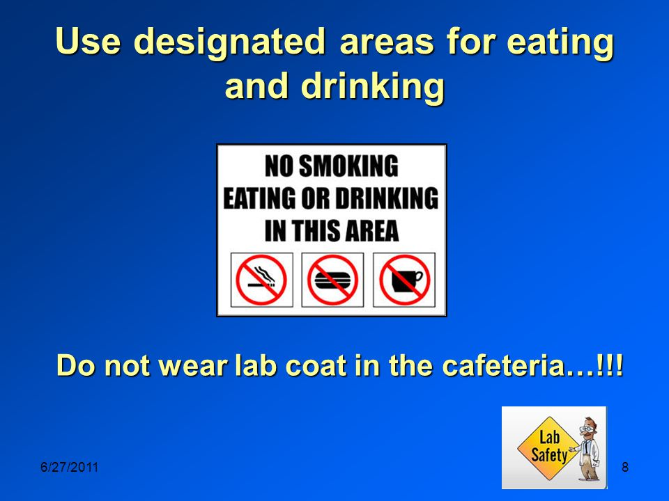 6/27/20118 Use designated areas for eating and drinking Do not wear lab coat in the cafeteria…!!!