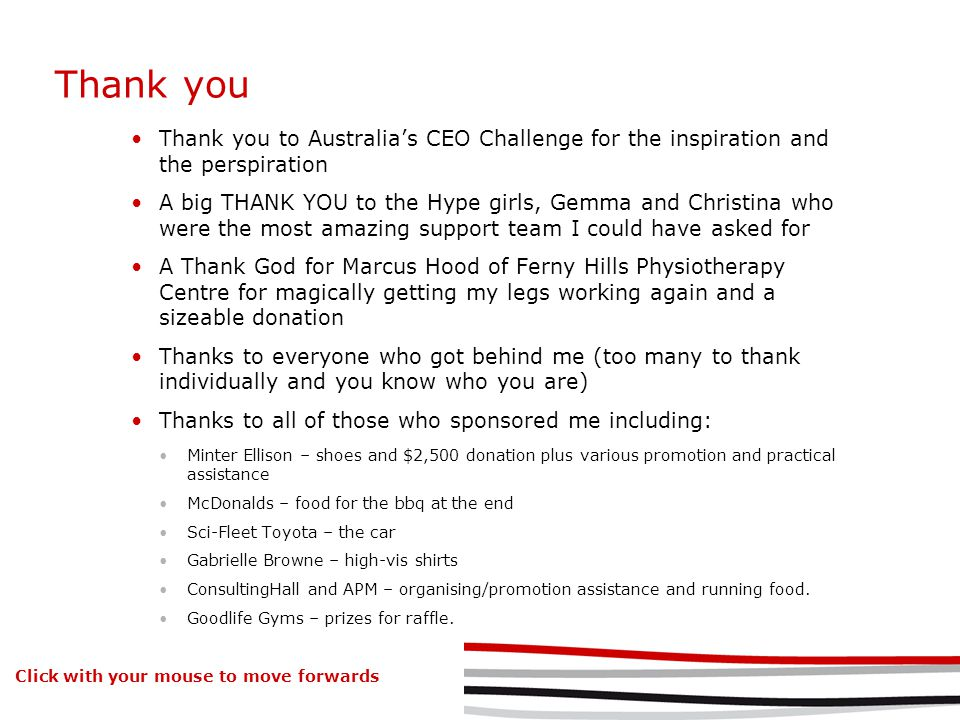 Thank you Thank you to Australias CEO Challenge for the inspiration and the perspiration A big THANK YOU to the Hype girls, Gemma and Christina who were the most amazing support team I could have asked for A Thank God for Marcus Hood of Ferny Hills Physiotherapy Centre for magically getting my legs working again and a sizeable donation Thanks to everyone who got behind me (too many to thank individually and you know who you are) Thanks to all of those who sponsored me including: Minter Ellison – shoes and $2,500 donation plus various promotion and practical assistance McDonalds – food for the bbq at the end Sci-Fleet Toyota – the car Gabrielle Browne – high-vis shirts ConsultingHall and APM – organising/promotion assistance and running food.
