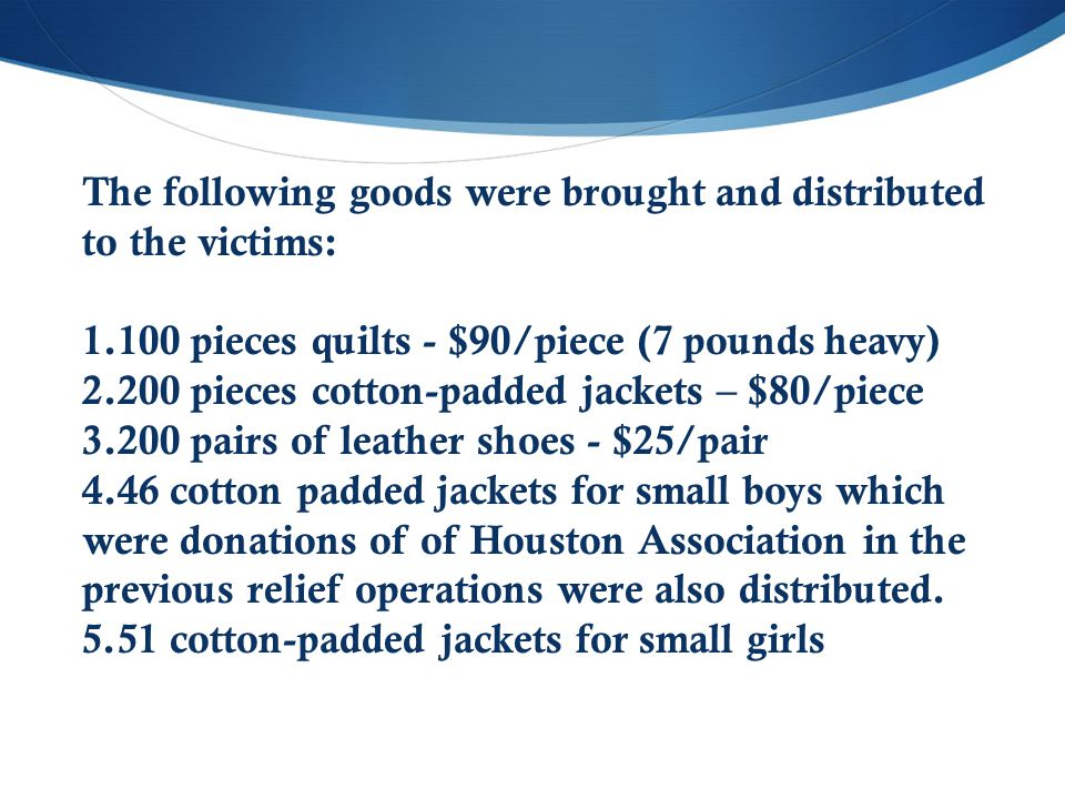 The following goods were brought and distributed to the victims: 1.100 pieces quilts - $90/piece (7 pounds heavy) 2.200 pieces cotton-padded jackets –
