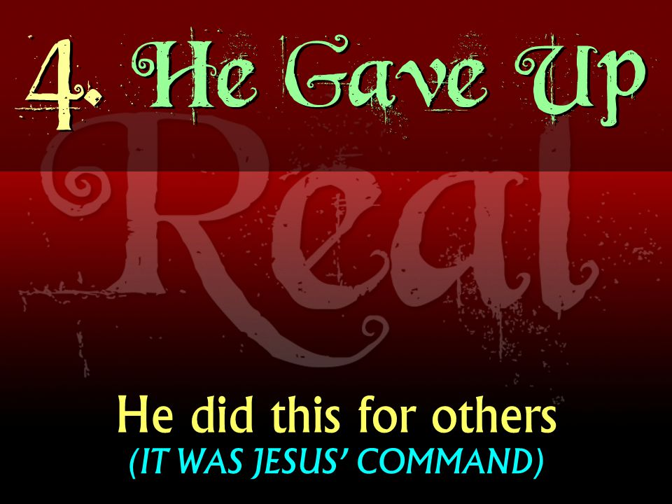 4. He Gave Up He did this for others (IT WAS JESUS COMMAND)