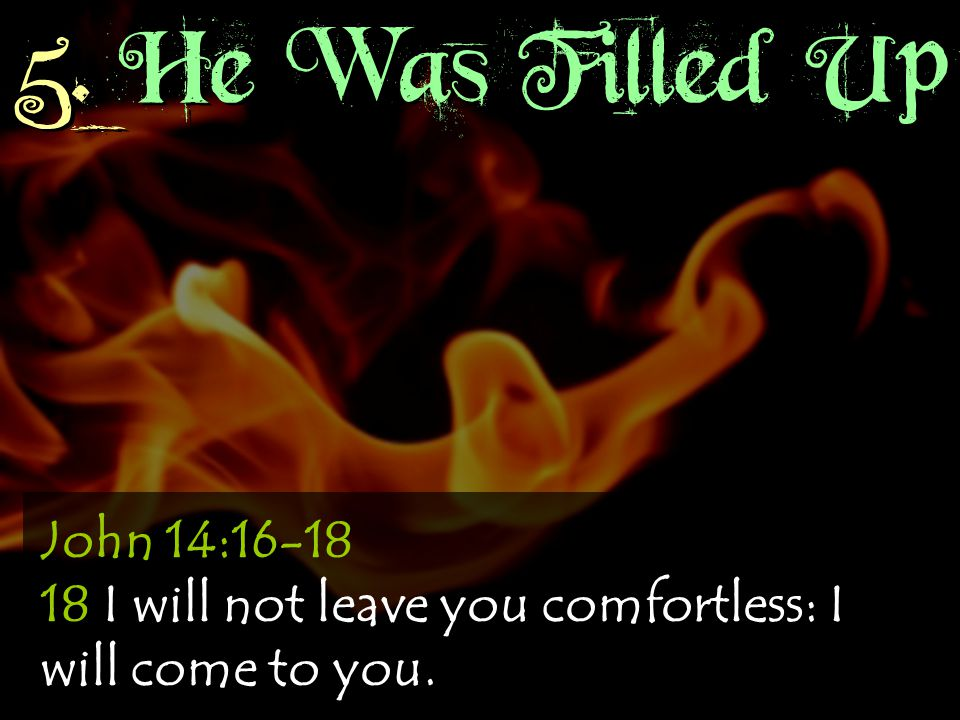 5. He Was Filled Up John 14:16-18 18 I will not leave you comfortless: I will come to you.