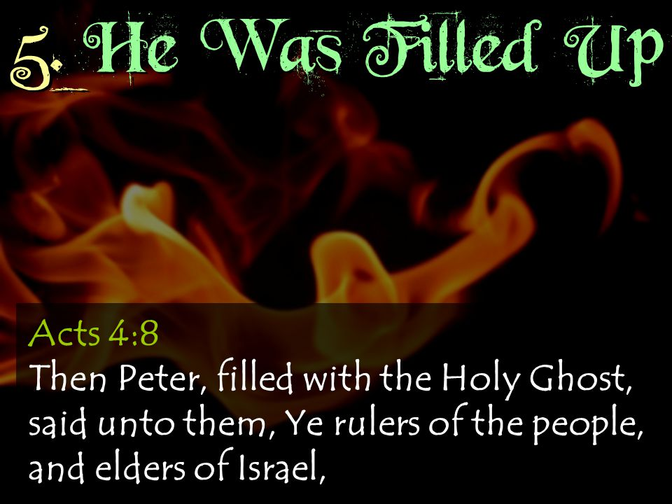5. He Was Filled Up Acts 4:8 Then Peter, filled with the Holy Ghost, said unto them, Ye rulers of the people, and elders of Israel,