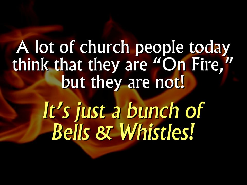 A lot of church people today think that they are On Fire, but they are not.
