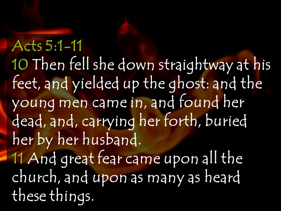 Acts 5:1-11 10 Then fell she down straightway at his feet, and yielded up the ghost: and the young men came in, and found her dead, and, carrying her forth, buried her by her husband.