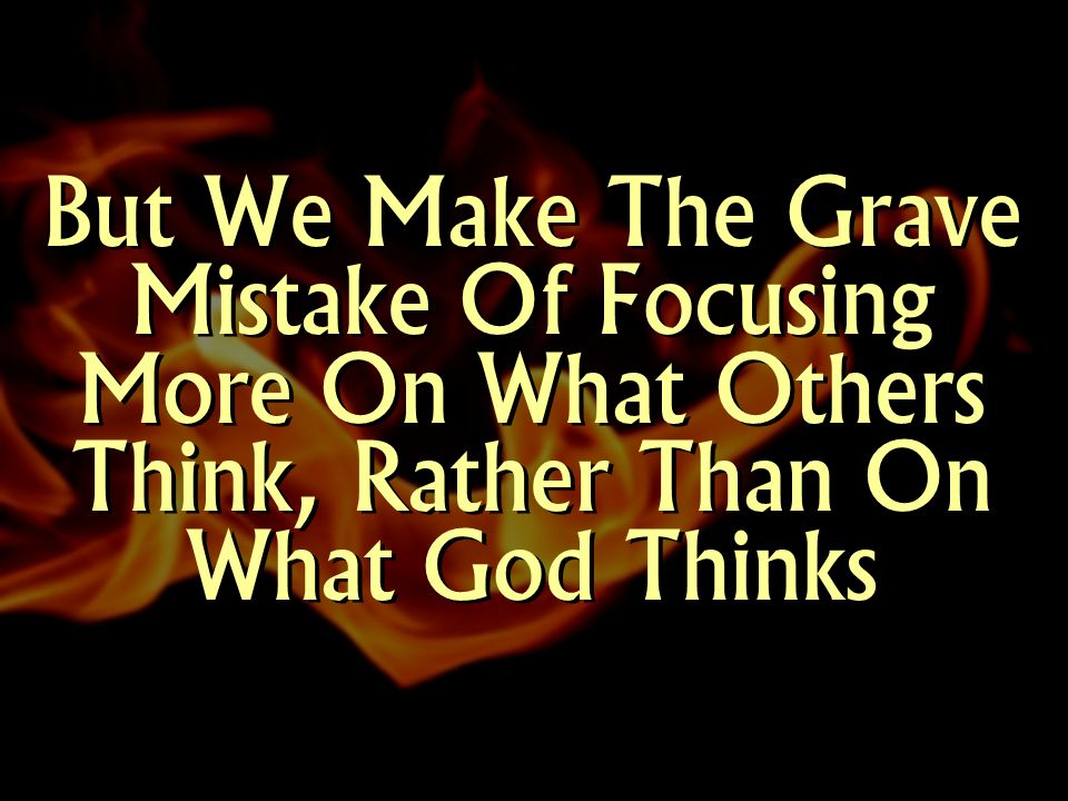 But We Make The Grave Mistake Of Focusing More On What Others Think, Rather Than On What God Thinks