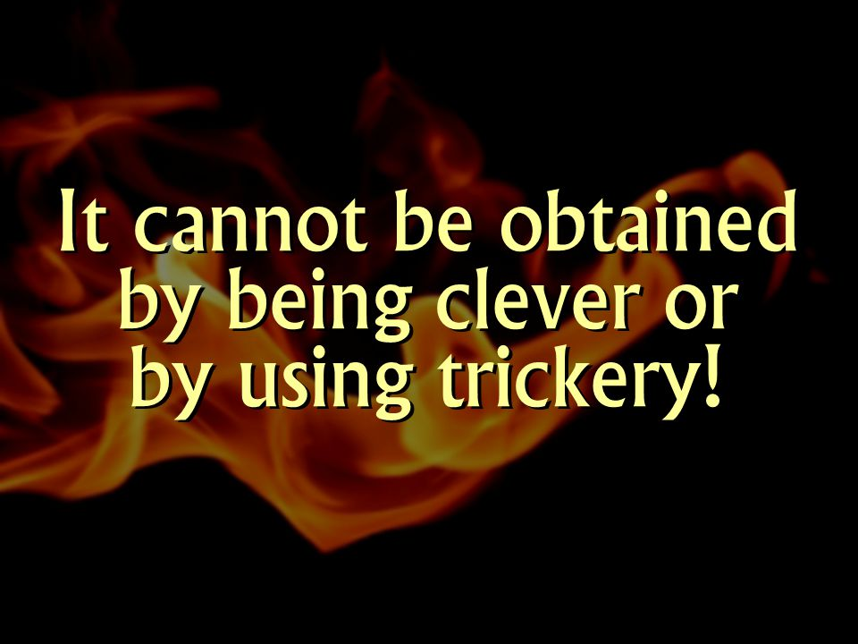 It cannot be obtained by being clever or by using trickery!