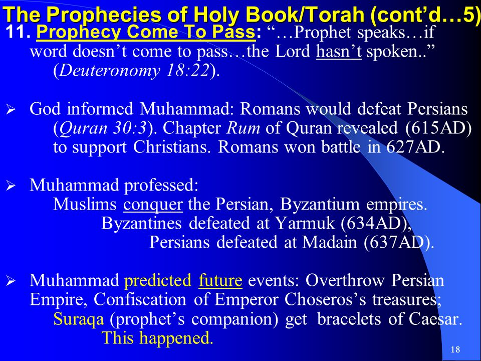 17 The Prophecies of Holy Book/Torah (contd…4) 8.Pilgrims of Bacca Valley: …they go…valley of Baca…place of springs…rain…pools (Psalms 84:5-6) Makka…as Baca (Quran 3:96).