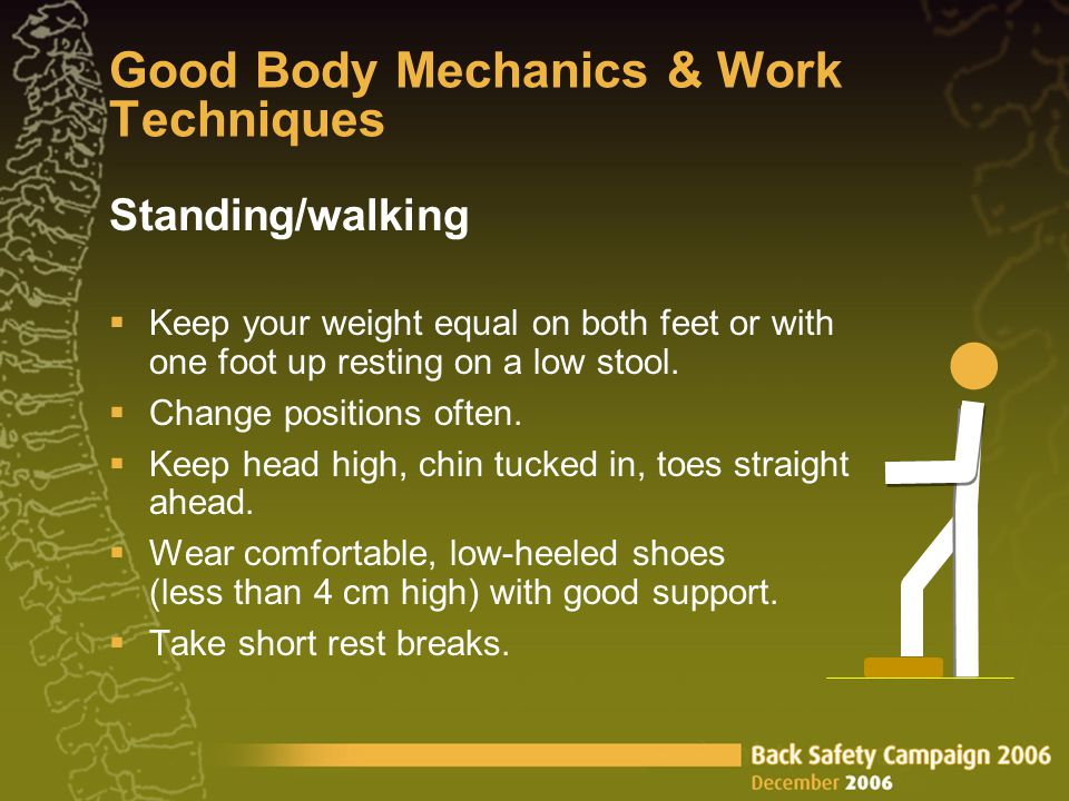 Good Body Mechanics & Work Techniques Standing/walking Keep your weight equal on both feet or with one foot up resting on a low stool.
