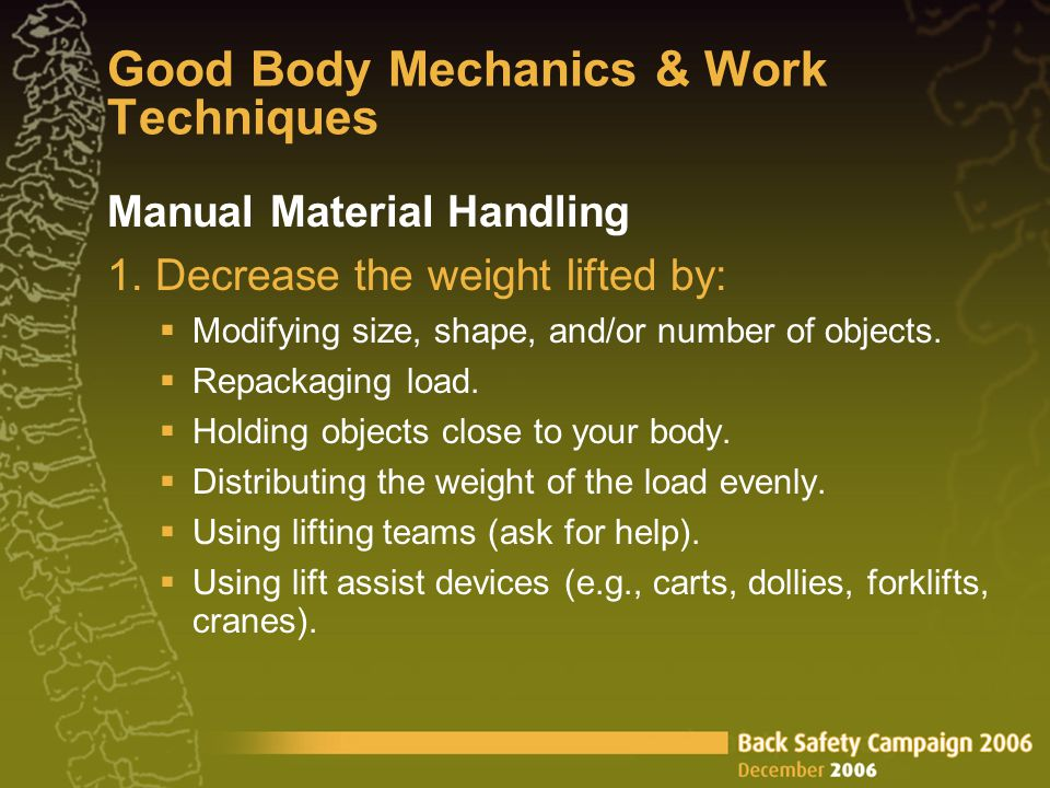 Manual Material Handling 1. Decrease the weight lifted by: Modifying size, shape, and/or number of objects. Repackaging load. Holding objects close to