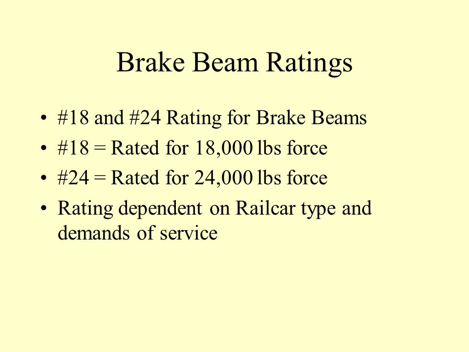 Brake Beam Ratings #18 and #24 Rating for Brake Beams #18 = Rated for 18,000 lbs force #24 = Rated for 24,000 lbs force Rating dependent on Railcar type and demands of service