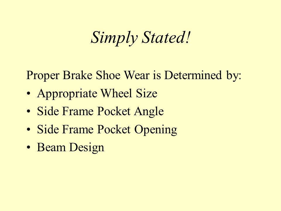 Proper Brake Shoe Wear is Determined by: Appropriate Wheel Size Side Frame Pocket Angle Side Frame Pocket Opening Beam Design Simply Stated!