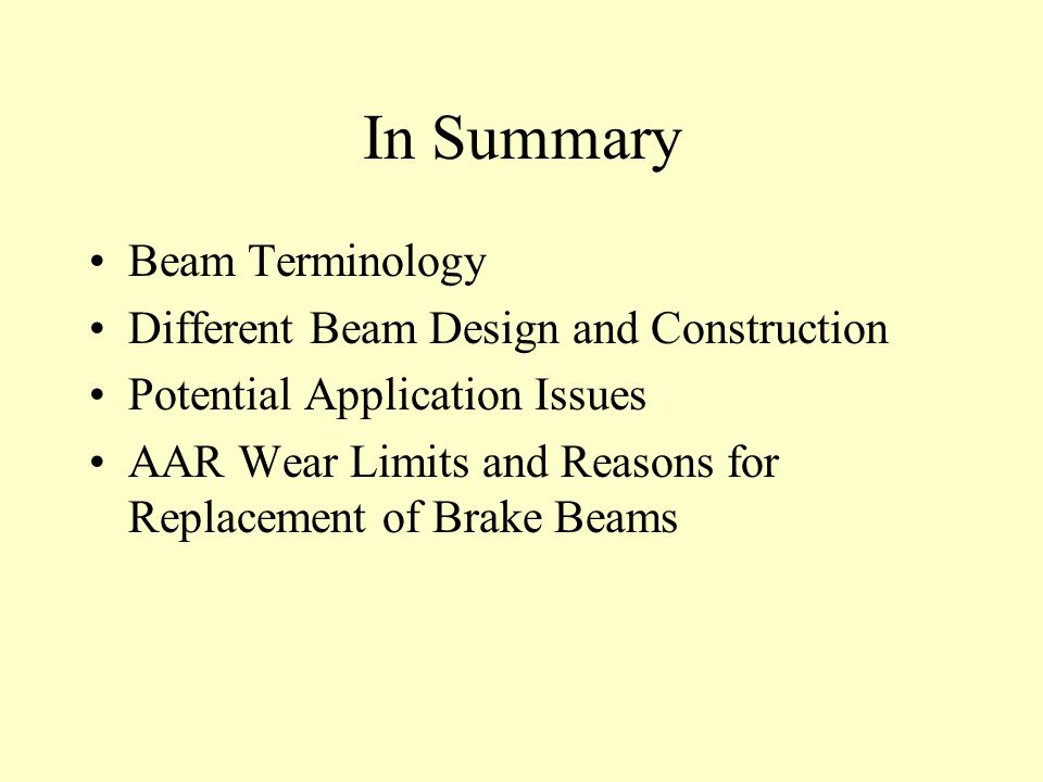 In Summary Beam Terminology Different Beam Design and Construction Potential Application Issues AAR Wear Limits and Reasons for Replacement of Brake Beams