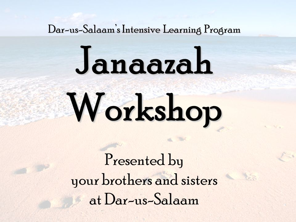 Dar-us-Salaams Intensive Learning Program JanaazahWorkshop Presented by your brothers and sisters at Dar-us-Salaam