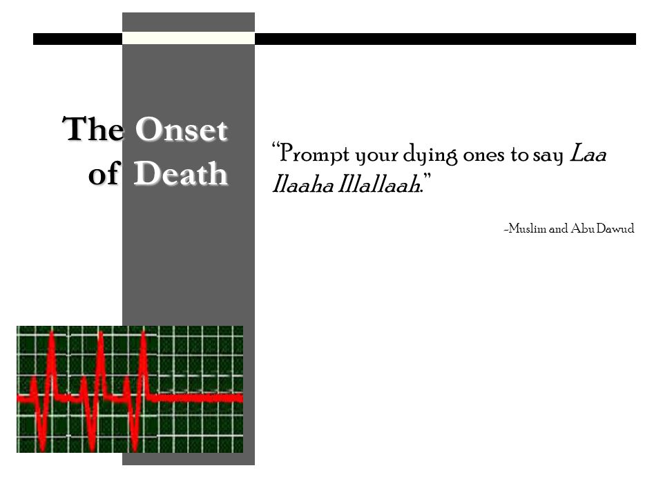 The Onset of Death Prompt your dying ones to say Laa Ilaaha Illallaah. -Muslim and Abu Dawud