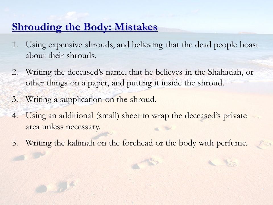 Shrouding the Body: Mistakes 1.Using expensive shrouds, and believing that the dead people boast about their shrouds. 2.Writing the deceaseds name, th