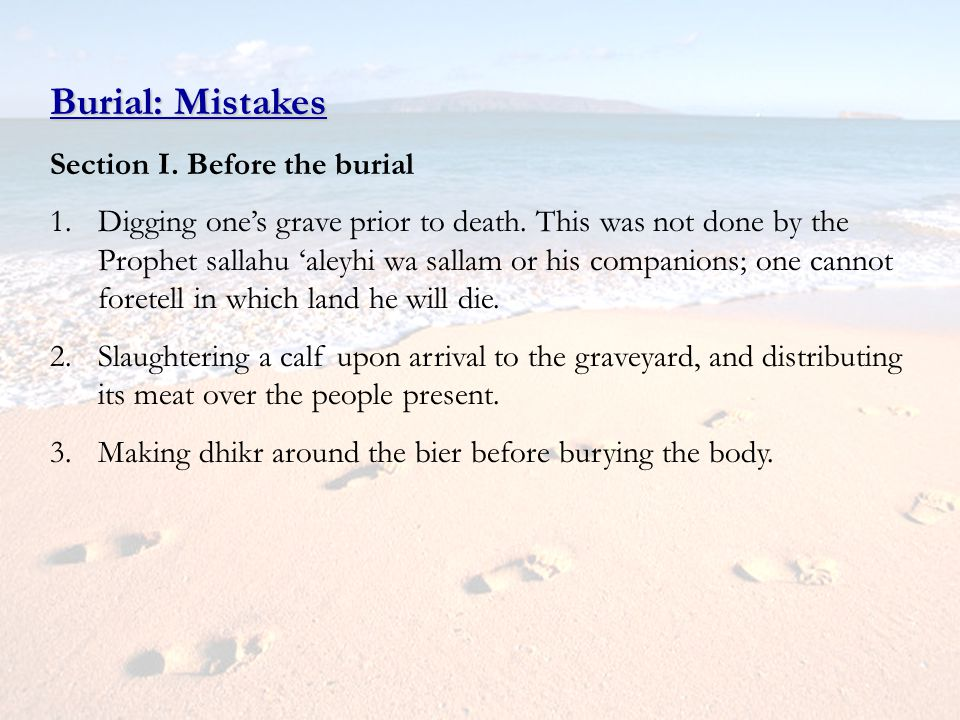 Burial: Mistakes Section I. Before the burial 1.Digging ones grave prior to death. This was not done by the Prophet sallahu aleyhi wa sallam or his co