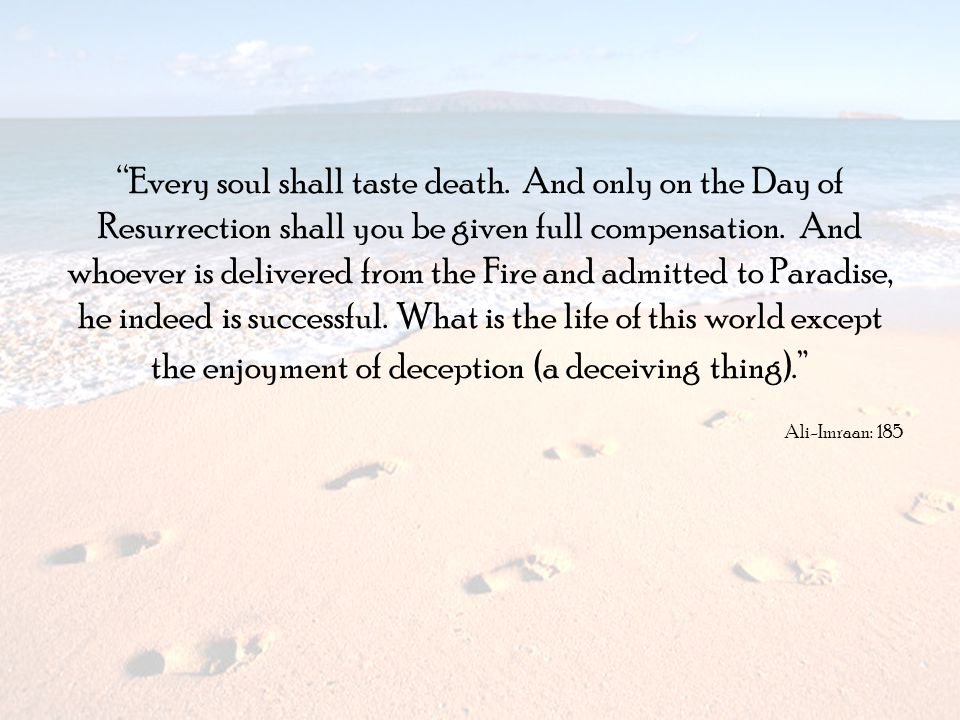 Every soul shall taste death. And only on the Day of Resurrection shall you be given full compensation. And whoever is delivered from the Fire and adm