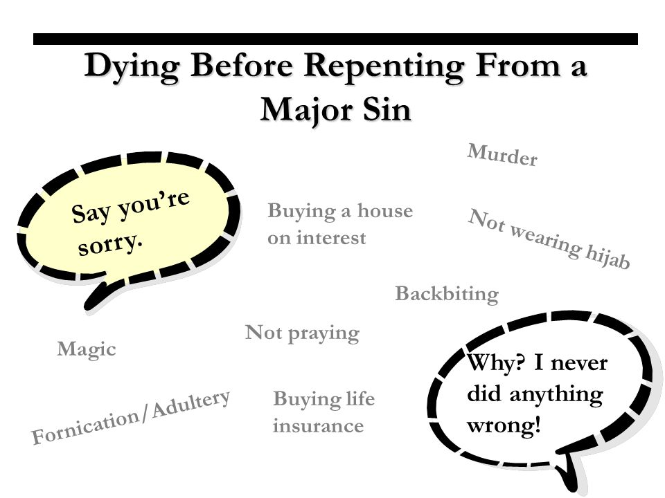 Dying Before Repenting From a Major Sin Say youre sorry. Why? I never did anything wrong! Fornication/Adultery Not wearing hijab Murder Buying a house