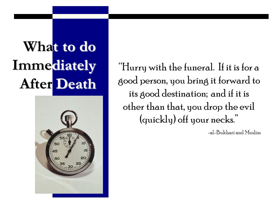 What to do Immediately After Death Hurry with the funeral. If it is for a good person, you bring it forward to its good destination; and if it is othe