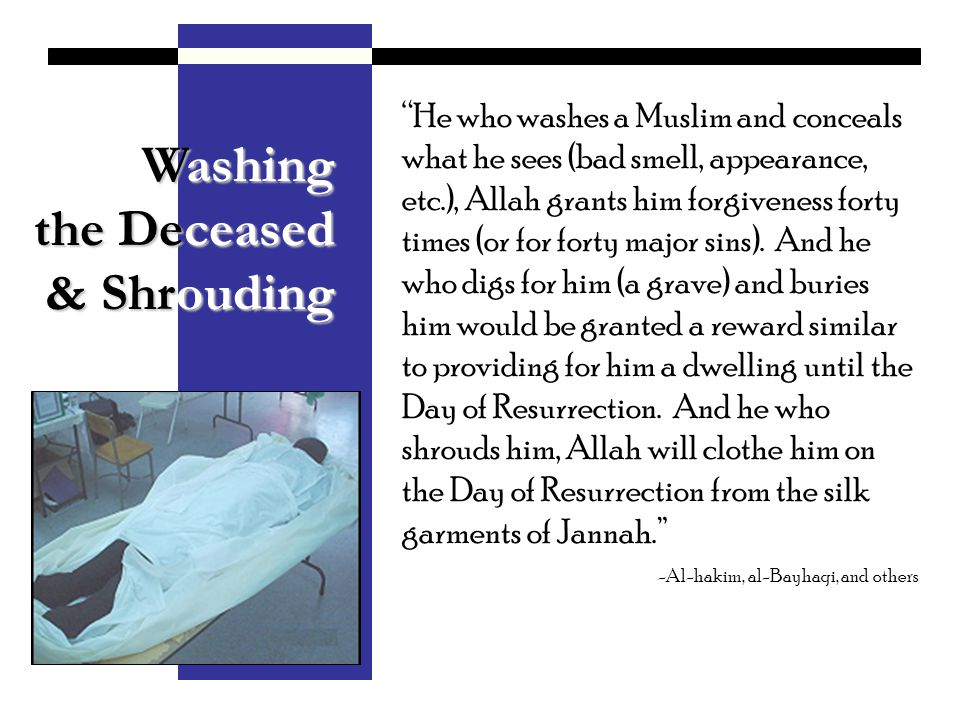 Washing the Deceased & Shrouding & Shrouding He who washes a Muslim and conceals what he sees (bad smell, appearance, etc.), Allah grants him forgiven