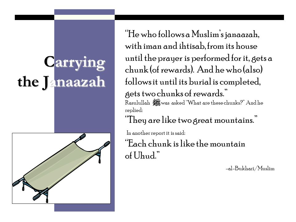 Carrying the Janaazah He who follows a Muslims janaazah, with iman and ihtisab, from its house until the prayer is performed for it, gets a chunk (of